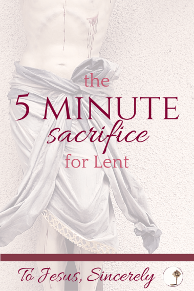 Your life can change, with just 5 minutes at a time! Use this sacrifice to give up every self-indulgent desire, and turn your heart to Jesus