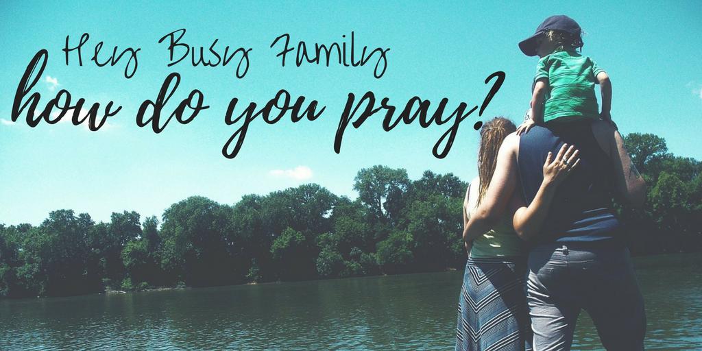 Hey Busy Family, How Do You Pray?