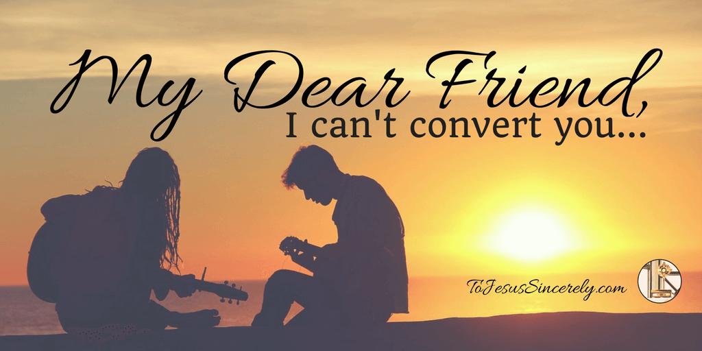 My Dear Friend, I Can't Convert You