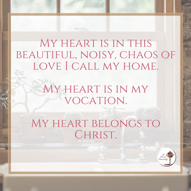 And it's in here, not out there, that I find myself. Here in being loved by my God, and sharing that love with my family. My heart is in this beautiful, noisy, chaos of love I call my home. My heart is in my vocation. My heart belongs to Christ.